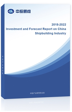 Investment and Forecast Report on China Shipbuilding Industry, 2018-2022